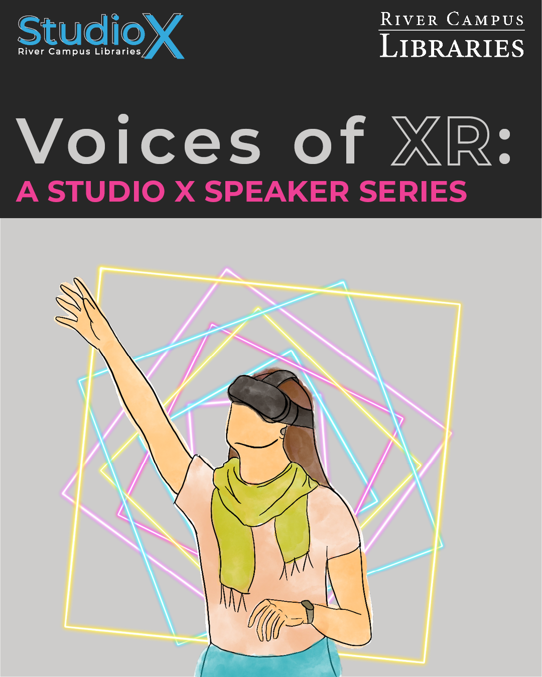 "graphic for XR speaker series entitled Voices of XR. On the bottom, is an illustration of a person in a headset reaching with neon geometric squares in the background. On the top is text that reads: ""Voices of XR: A Studio X Speaker Series."" On top of that, is the Studio X and River Campus Libraries wordmarks."