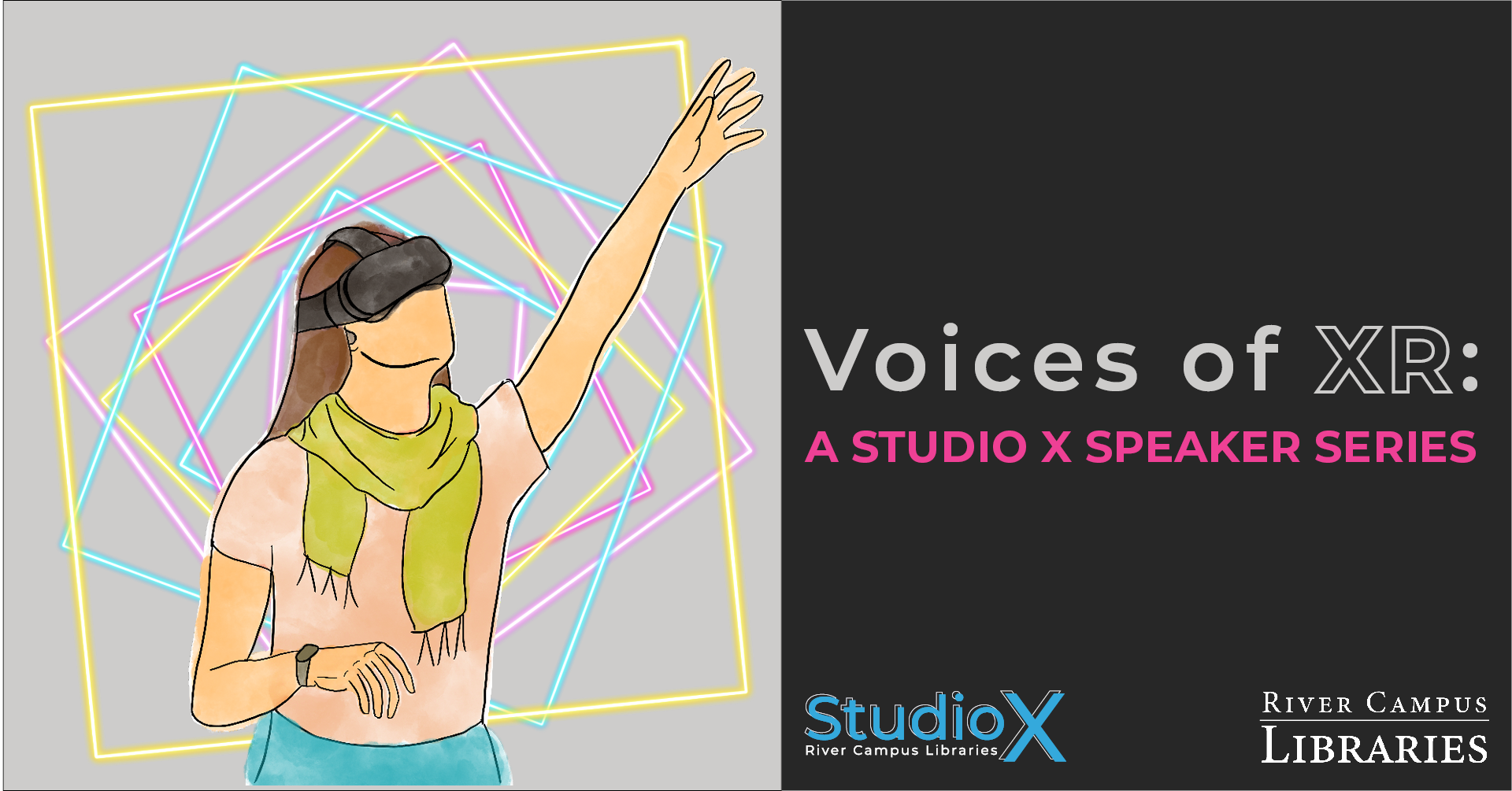 """banner for XR speaker series entitled Voices of XR. On the left, an illustration of a person in a headset reaching with neon geometric squares in the background. On the right is text that reads: """"Voices of XR: A Studio X Speaker Series."""" Underneath, is the Studio X and River Campus Libraries wordmarks."""