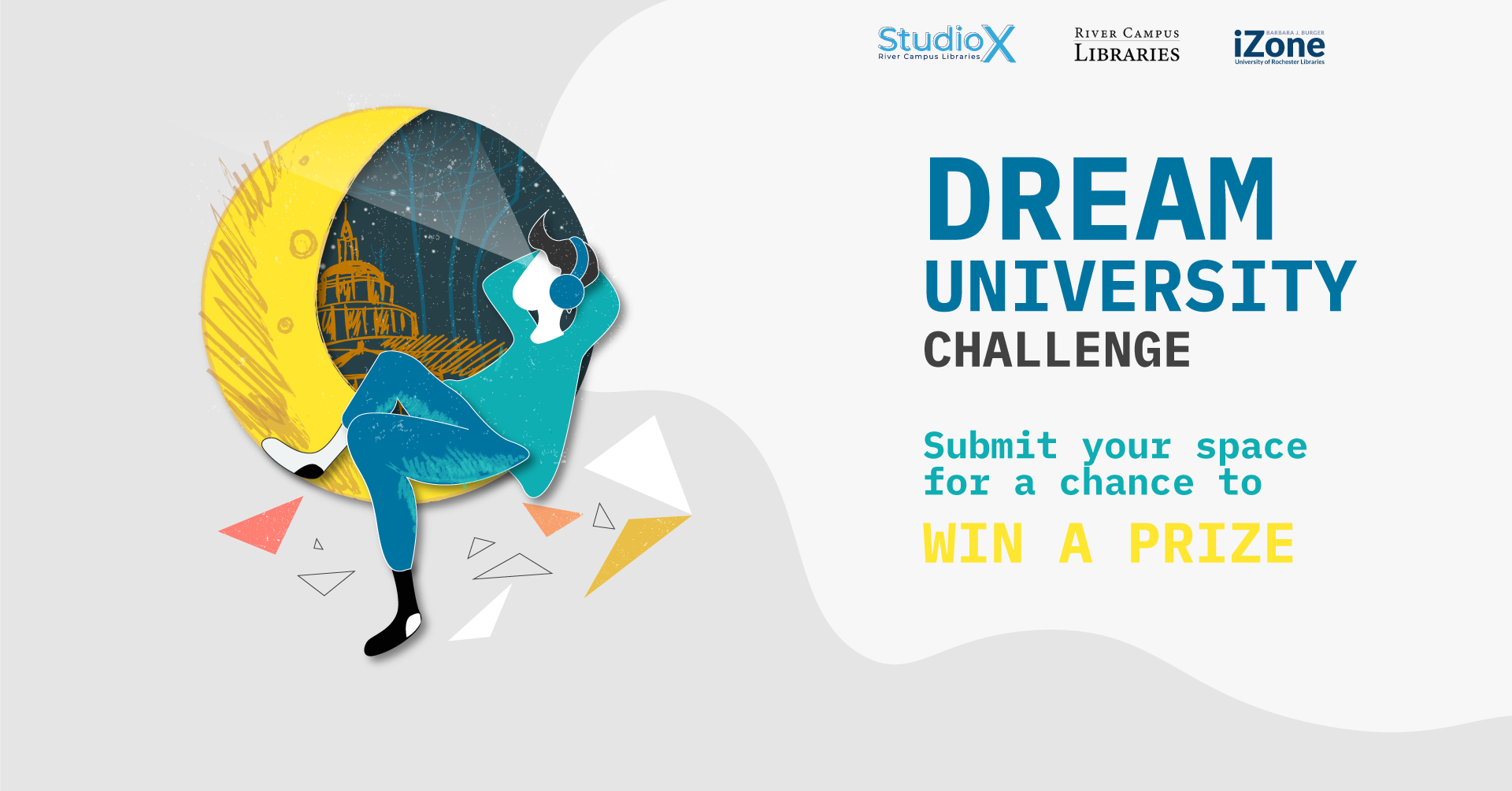 "promotional banner for the Dream University Challenge. There is a design on the left of a person reclining on a half moon and looking into the sky. The person is wearing headphones, and there is a sketch of Rush Rhees Library in the background. On the right at the top are the Studio X, River Campus Libraries, and iZone wordmarks. Underneath is the text, ""Dream University Challenge. Submit your space for a chance to win a prize."""
