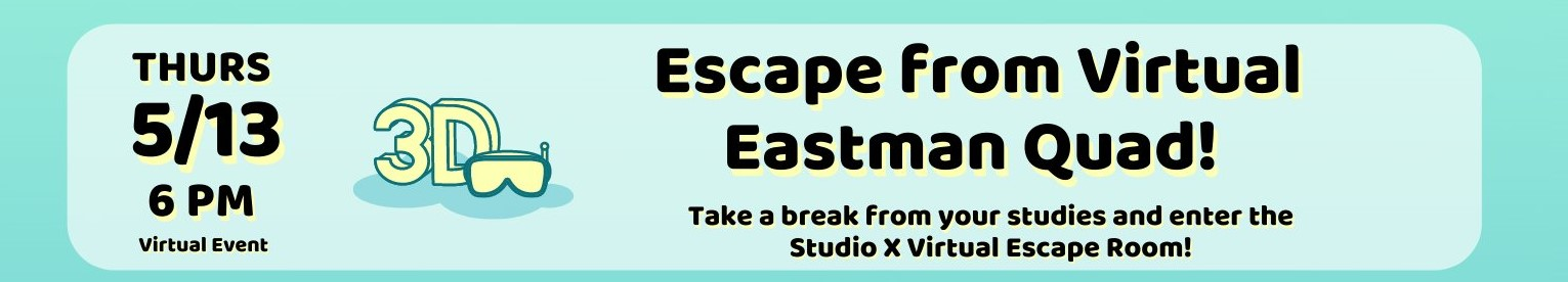 "Banner graphic with text: ""Escape from virtual Eastman Quad! Take a break from your studies and enter the Studio X Virtual Escape Room! On Thurs, 5/12 at 6PM. It's a virtual event."" Icon of VR headset."